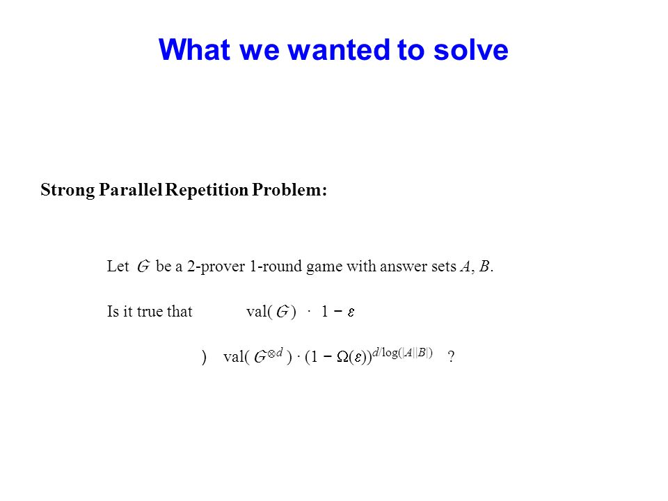 What we wanted to solve Strong Parallel Repetition Problem: Let be a 2-prover 1-round game with answer sets A, B. Is it true that val( ) · 1 ) val( d