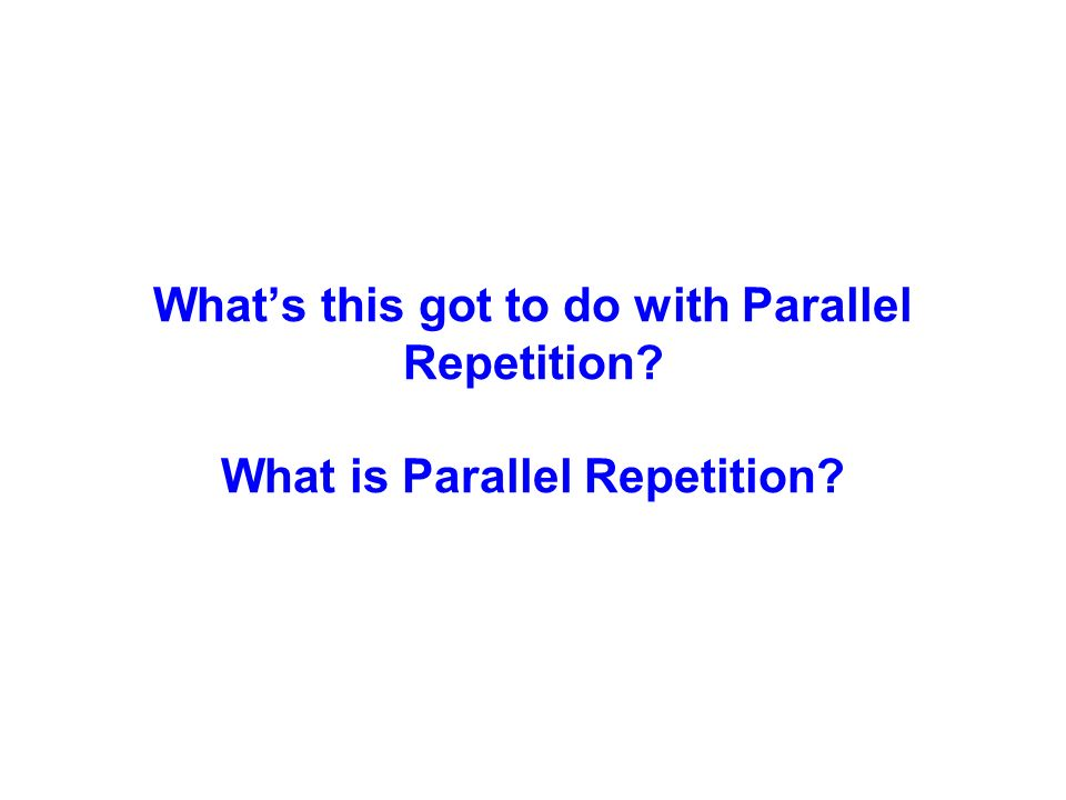 Whats this got to do with Parallel Repetition What is Parallel Repetition