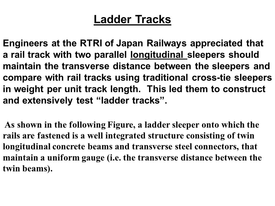 Ladder Tracks Engineers at the RTRI of Japan Railways appreciated that a rail track with two parallel longitudinal sleepers should maintain the transverse distance between the sleepers and compare with rail tracks using traditional cross-tie sleepers in weight per unit track length.