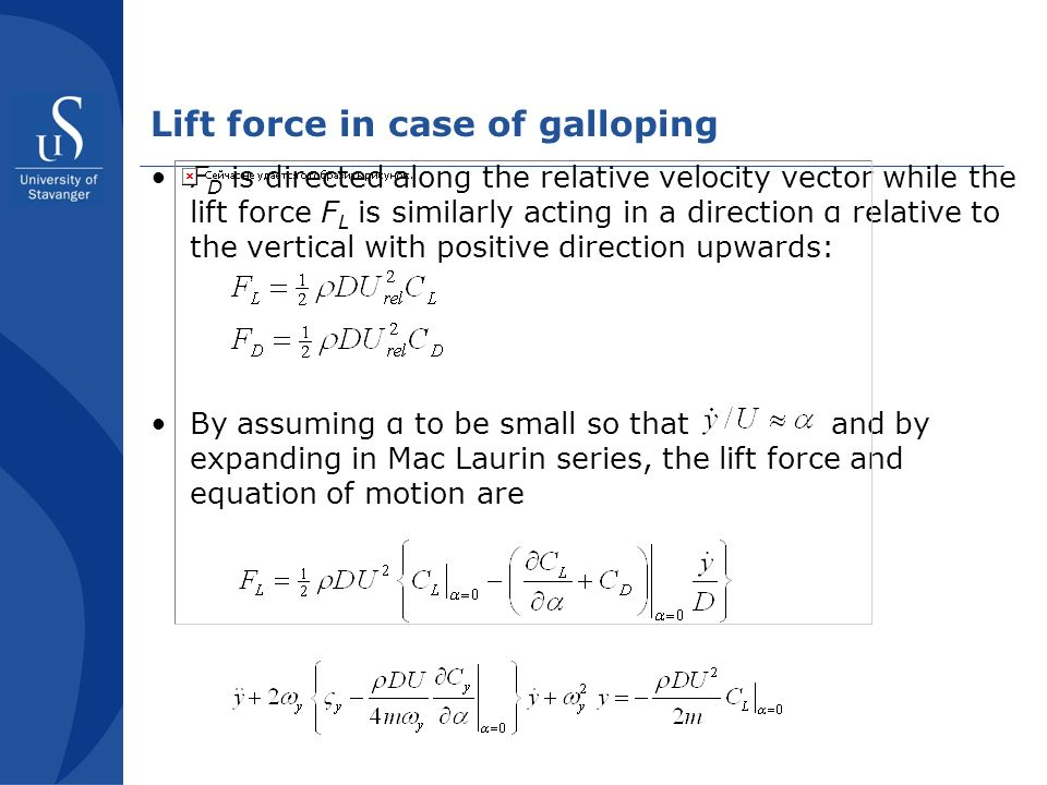 Lift force in case of galloping F D is directed along the relative velocity vector while the lift force F L is similarly acting in a direction α relative to the vertical with positive direction upwards: By assuming α to be small so that and by expanding in Mac Laurin series, the lift force and equation of motion are