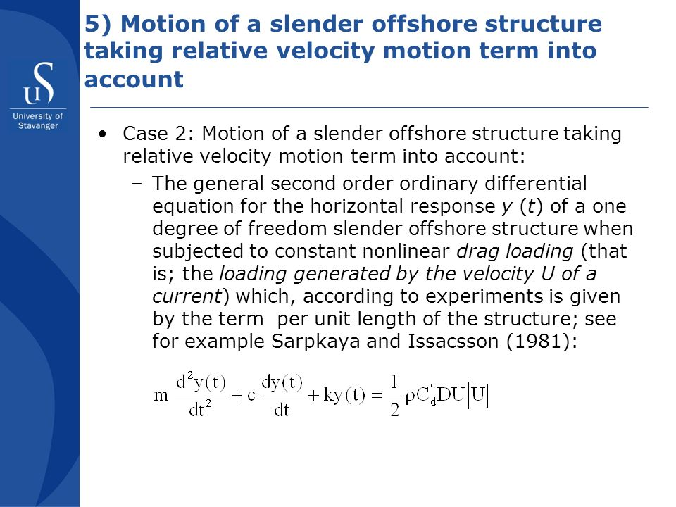 5) Motion of a slender offshore structure taking relative velocity motion term into account Case 2: Motion of a slender offshore structure taking relative velocity motion term into account: –The general second order ordinary differential equation for the horizontal response y (t) of a one degree of freedom slender offshore structure when subjected to constant nonlinear drag loading (that is; the loading generated by the velocity U of a current) which, according to experiments is given by the term per unit length of the structure; see for example Sarpkaya and Issacsson (1981):