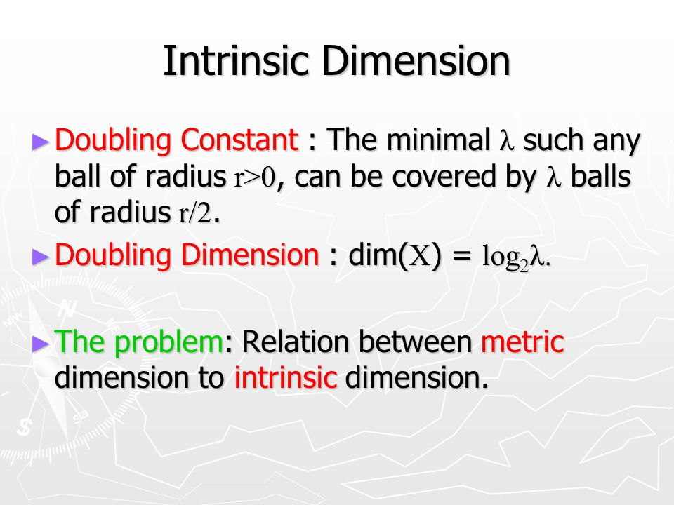 Intrinsic Dimension Doubling Constant : The minimal λ such any ball of radius r>0, can be covered by λ balls of radius r/2.