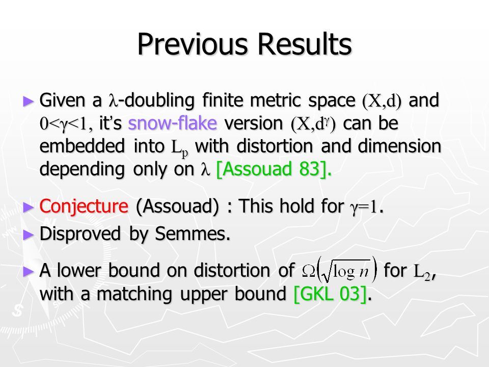 Previous Results Given a λ -doubling finite metric space (X,d) and 0<γ<1, it s snow-flake version (X,d γ ) can be embedded into L p with distortion and dimension depending only on λ [Assouad 83].