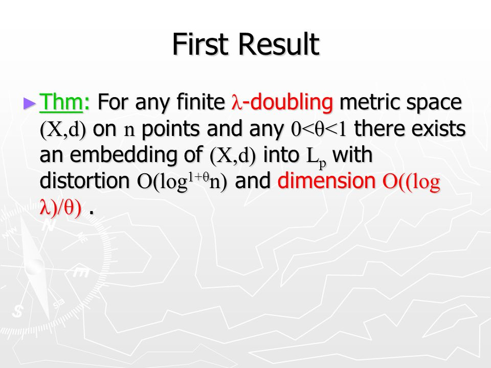First Result Thm: For any finite λ -doubling metric space (X,d) on n points and any 0<θ<1 there exists an embedding of (X,d) into L p with distortion O(log 1+θ n) and dimension O((log λ)/θ).