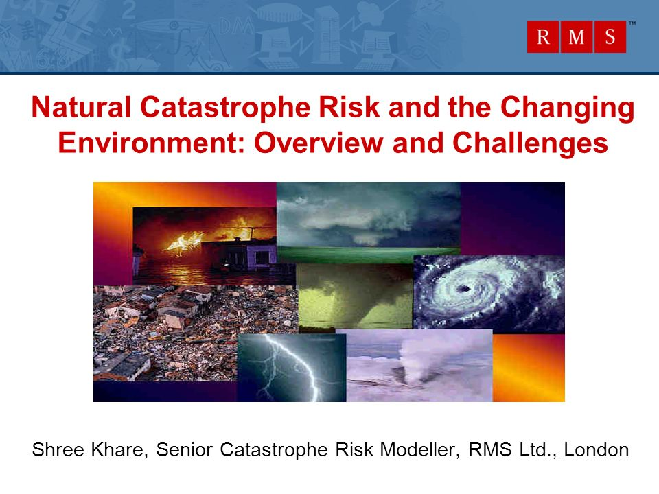 Natural Catastrophe Risk and the Changing Environment: Overview and Challenges Shree Khare, Senior Catastrophe Risk Modeller, RMS Ltd., London