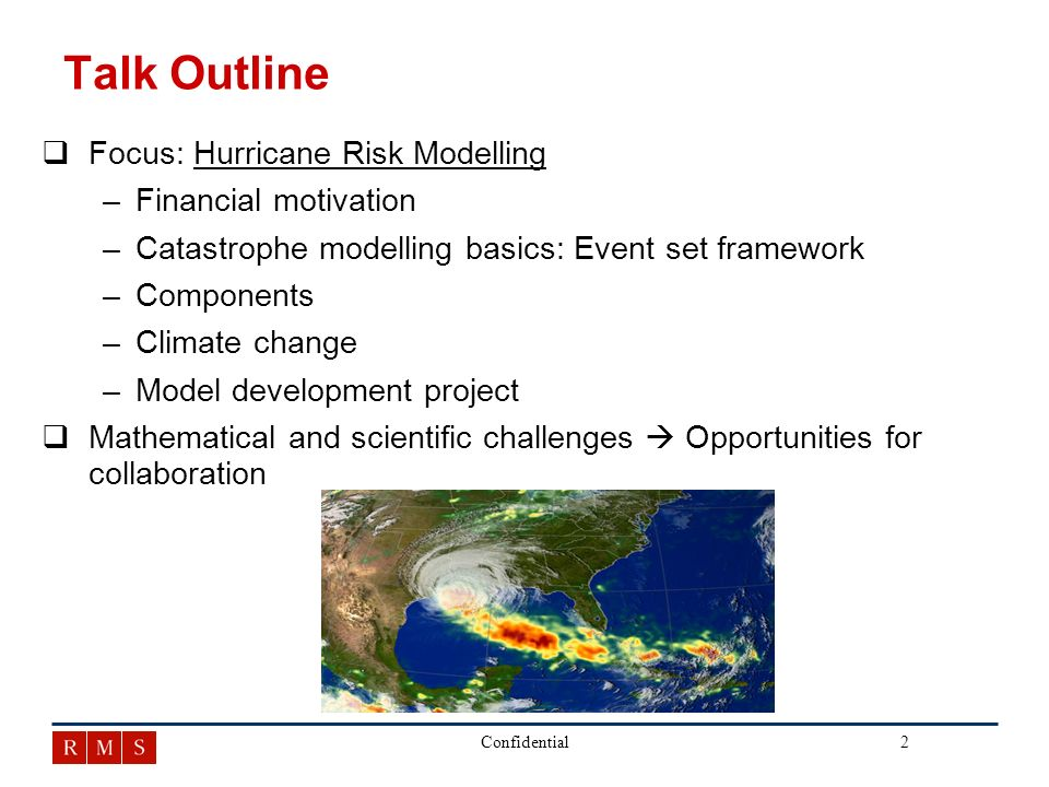 3Confidential Introduction to RMS q qFounded at Stanford University in 1988 q qMulti-disciplinary skills: Applied mathematics, statistics, physical sciences and engineering applied to insurance q qSolely focused on risk management issues q qIndependent and objective information source q qGlobal presence in major insurance markets At RMS, our goal is to help clients manage catastrophe risk through the practical application of the most advanced quantitative risk assessment techniques available.