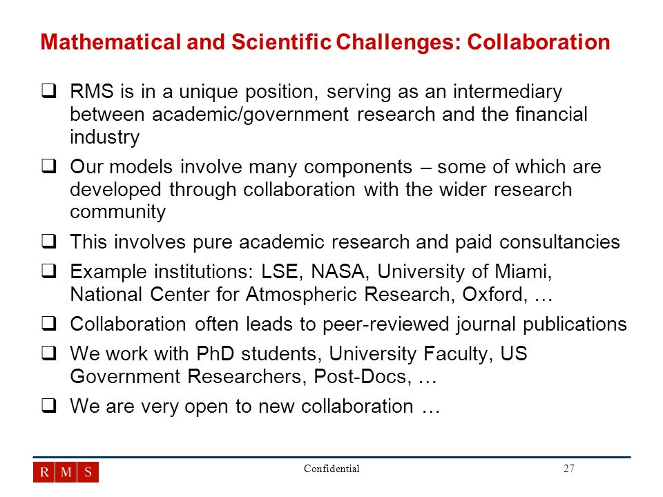27Confidential Mathematical and Scientific Challenges: Collaboration qRMS is in a unique position, serving as an intermediary between academic/government research and the financial industry qOur models involve many components – some of which are developed through collaboration with the wider research community qThis involves pure academic research and paid consultancies qExample institutions: LSE, NASA, University of Miami, National Center for Atmospheric Research, Oxford, … qCollaboration often leads to peer-reviewed journal publications qWe work with PhD students, University Faculty, US Government Researchers, Post-Docs, … qWe are very open to new collaboration …