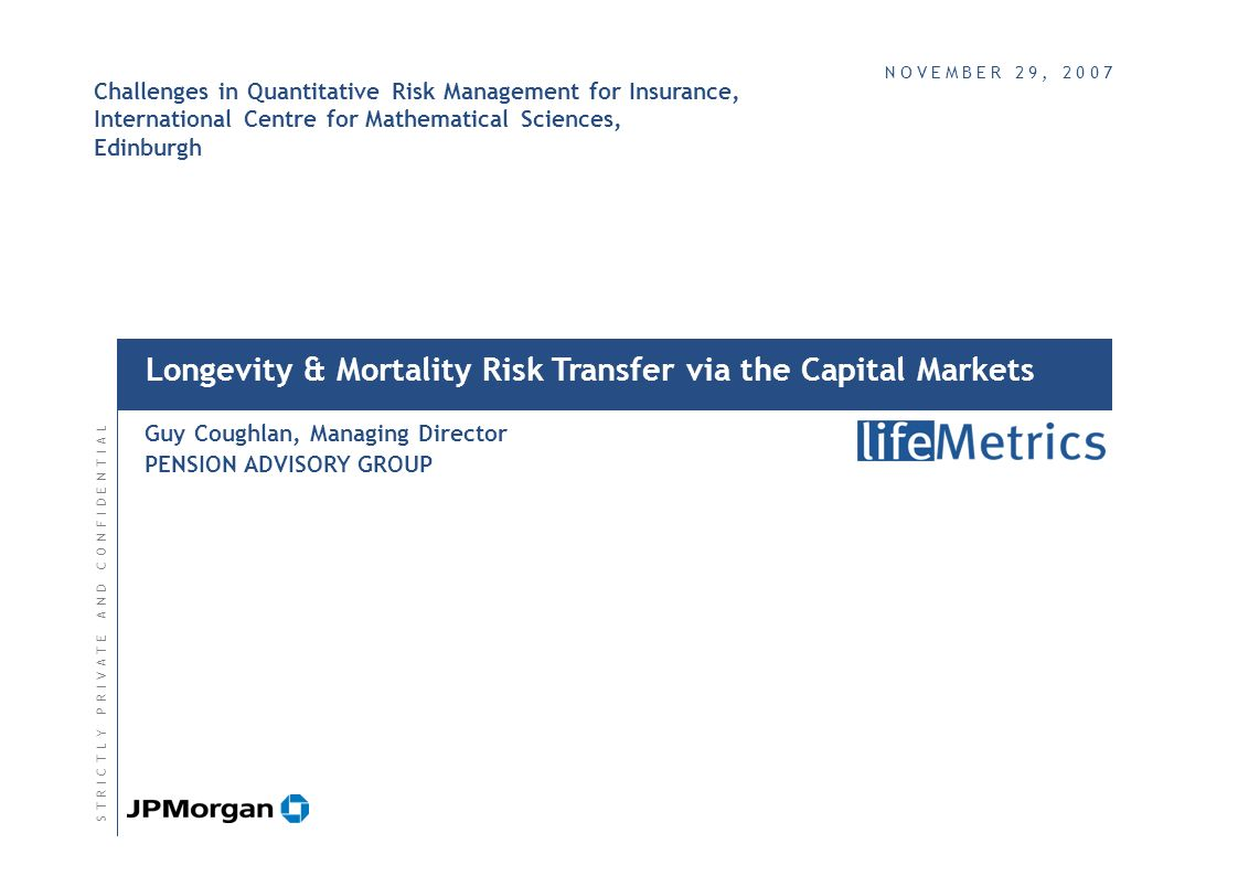 Longevity & Mortality Risk Transfer via the Capital Markets Guy Coughlan, Managing Director PENSION ADVISORY GROUP S T R I C T L Y P R I V A T E A N D C O N F I D E N T I A LS T R I C T L Y P R I V A T E A N D C O N F I D E N T I A L N O V E M B E R 2 9, 2 0 0 7N O V E M B E R 2 9, 2 0 0 7 Challenges in Quantitative Risk Management for Insurance, International Centre for Mathematical Sciences, Edinburgh