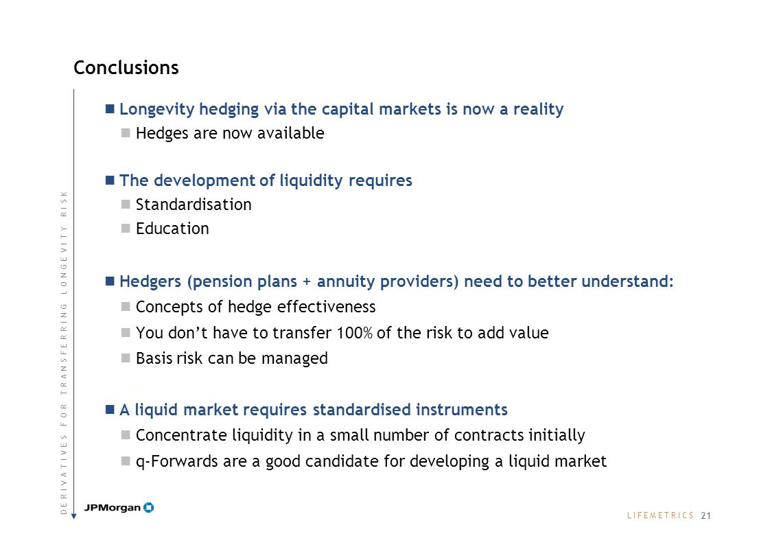 L I F E M E T R I C SL I F E M E T R I C S Longevity hedging via the capital markets is now a reality Hedges are now available The development of liquidity requires Standardisation Education Hedgers (pension plans + annuity providers) need to better understand: Concepts of hedge effectiveness You dont have to transfer 100% of the risk to add value Basis risk can be managed A liquid market requires standardised instruments Concentrate liquidity in a small number of contracts initially q-Forwards are a good candidate for developing a liquid market Conclusions 21 D E R I V A T I V E S F O R T R A N S F E R R I N G L O N G E V I T Y R I S KD E R I V A T I V E S F O R T R A N S F E R R I N G L O N G E V I T Y R I S K