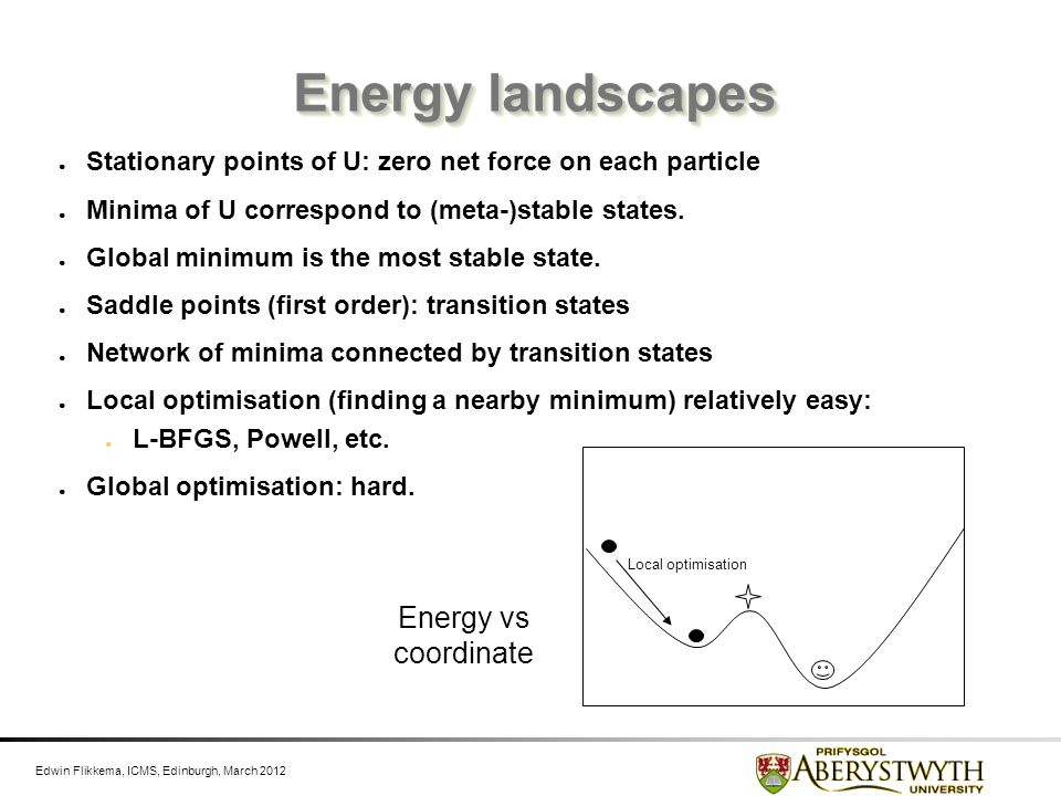 Edwin Flikkema, ICMS, Edinburgh, March 2012 Energy landscapes Stationary points of U: zero net force on each particle Minima of U correspond to (meta-