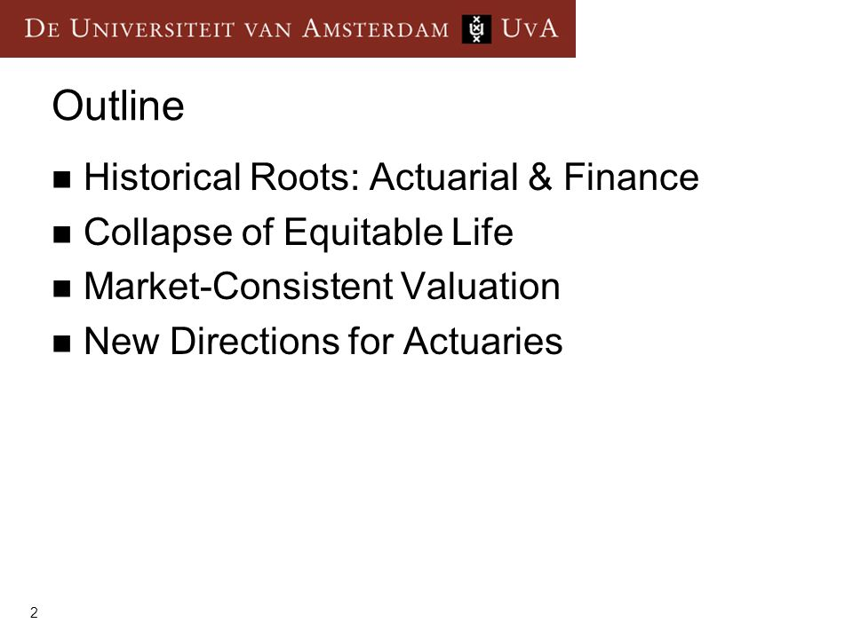 2 Outline Historical Roots: Actuarial & Finance Collapse of Equitable Life Market-Consistent Valuation New Directions for Actuaries