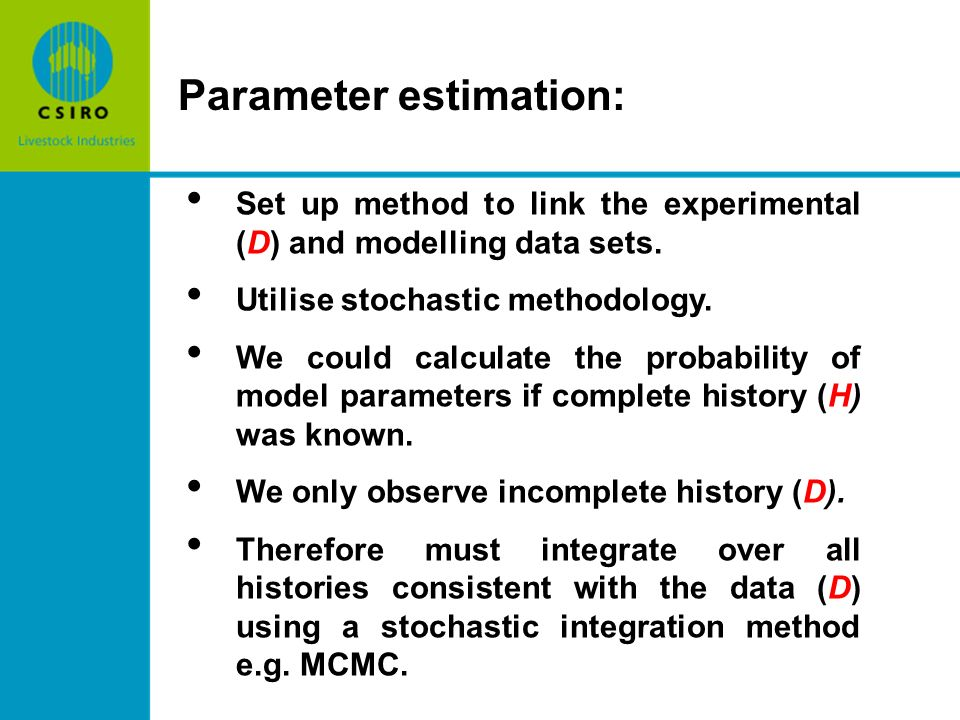 Parameter estimation: Set up method to link the experimental (D) and modelling data sets. Utilise stochastic methodology. We could calculate the proba