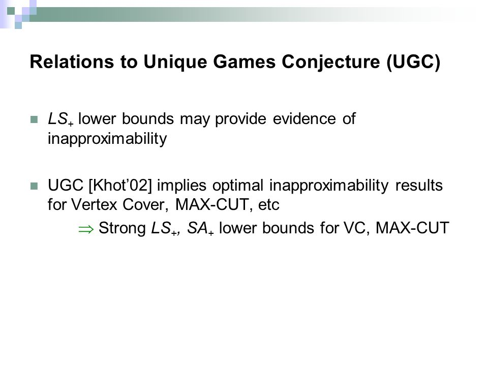 Relations to Unique Games Conjecture (UGC) LS + lower bounds may provide evidence of inapproximability UGC [Khot02] implies optimal inapproximability results for Vertex Cover, MAX-CUT, etc Strong LS +, SA + lower bounds for VC, MAX-CUT