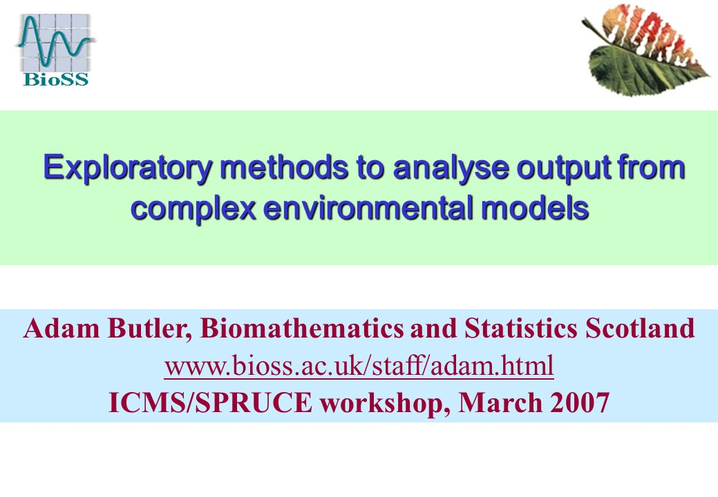 Exploratory methods to analyse output from complex environmental models Exploratory methods to analyse output from complex environmental models Adam Butler, Biomathematics and Statistics Scotland   ICMS/SPRUCE workshop, March 2007
