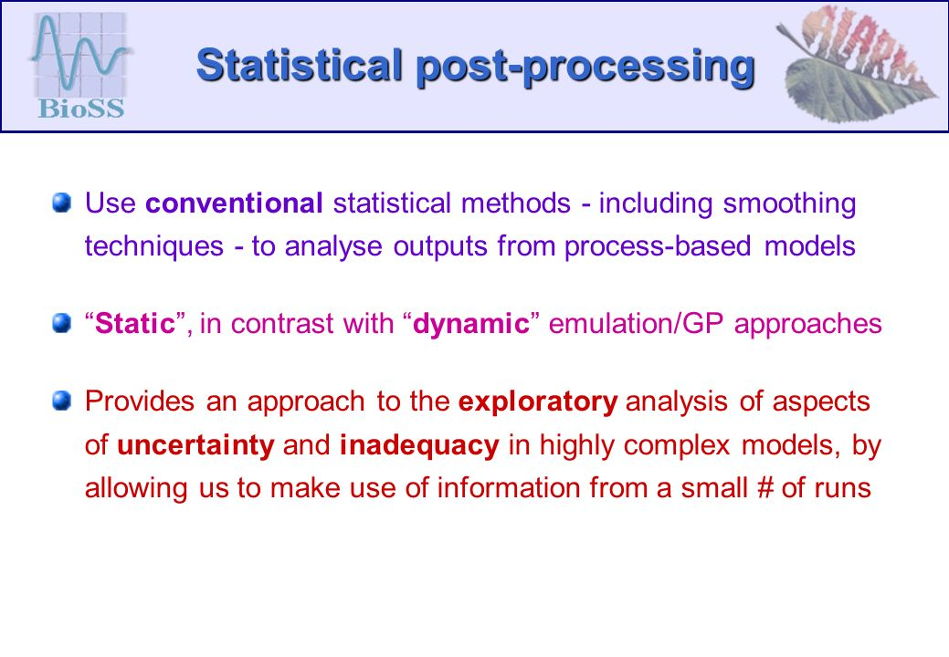 Statistical post-processing Use conventional statistical methods - including smoothing techniques - to analyse outputs from process-based models Static, in contrast with dynamic emulation/GP approaches Provides an approach to the exploratory analysis of aspects of uncertainty and inadequacy in highly complex models, by allowing us to make use of information from a small # of runs