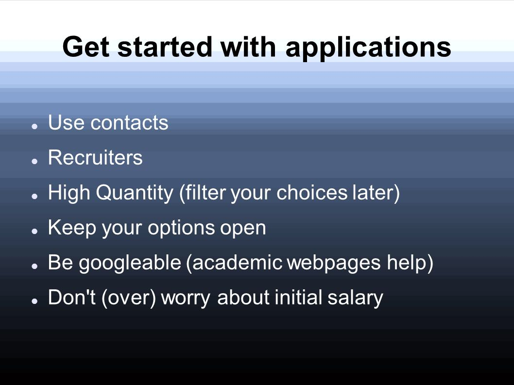 Get started with applications Use contacts Recruiters High Quantity (filter your choices later) Keep your options open Be googleable (academic webpages help) Don t (over) worry about initial salary