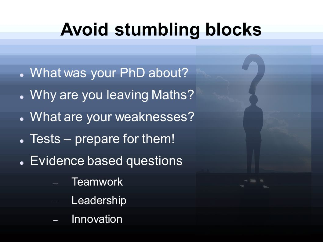 Avoid stumbling blocks What was your PhD about? Why are you leaving Maths? What are your weaknesses? Tests – prepare for them! Evidence based question