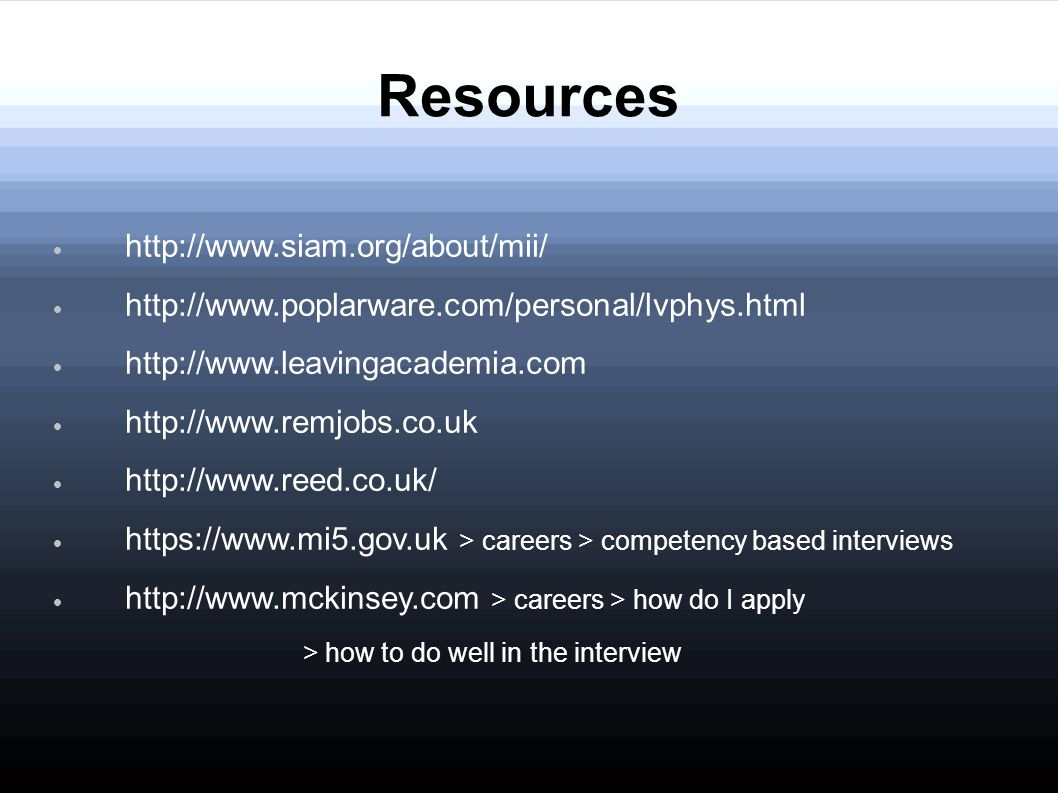 Resources http://www.siam.org/about/mii/ http://www.poplarware.com/personal/lvphys.html http://www.leavingacademia.com http://www.remjobs.co.uk http://www.reed.co.uk/ https://www.mi5.gov.uk > careers > competency based interviews http://www.mckinsey.com > careers > how do I apply > how to do well in the interview