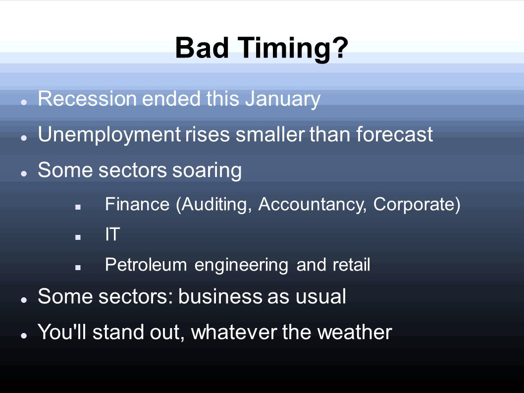 Bad Timing? Recession ended this January Unemployment rises smaller than forecast Some sectors soaring Finance (Auditing, Accountancy, Corporate) IT P