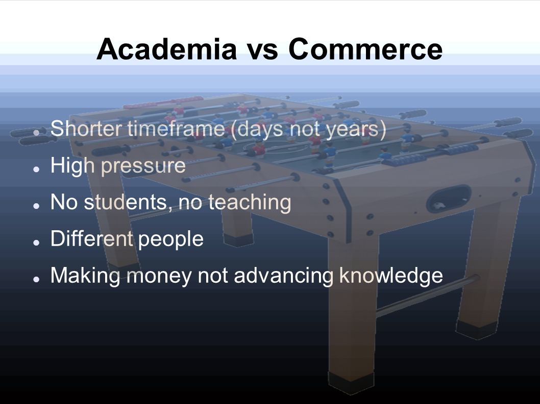 Academia vs Commerce Shorter timeframe (days not years) High pressure No students, no teaching Different people Making money not advancing knowledge
