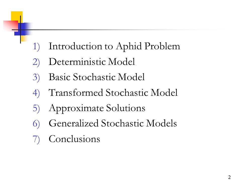 2 1) Introduction to Aphid Problem 2) Deterministic Model 3) Basic Stochastic Model 4) Transformed Stochastic Model 5) Approximate Solutions 6) Generalized Stochastic Models 7) Conclusions