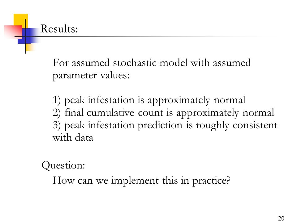 20 Results: For assumed stochastic model with assumed parameter values: 1) peak infestation is approximately normal 2) final cumulative count is approximately normal 3) peak infestation prediction is roughly consistent with data Question: How can we implement this in practice