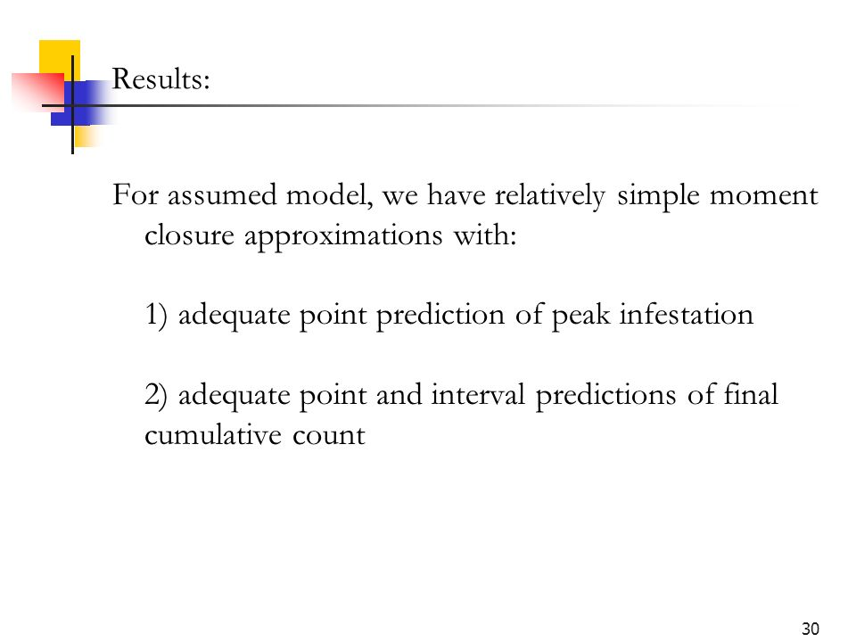 30 Results: For assumed model, we have relatively simple moment closure approximations with: 1) adequate point prediction of peak infestation 2) adequ