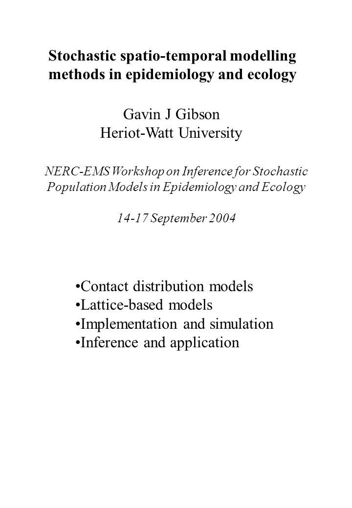 Stochastic spatio-temporal modelling methods in epidemiology and ecology Gavin J Gibson Heriot-Watt University NERC-EMS Workshop on Inference for Stoc