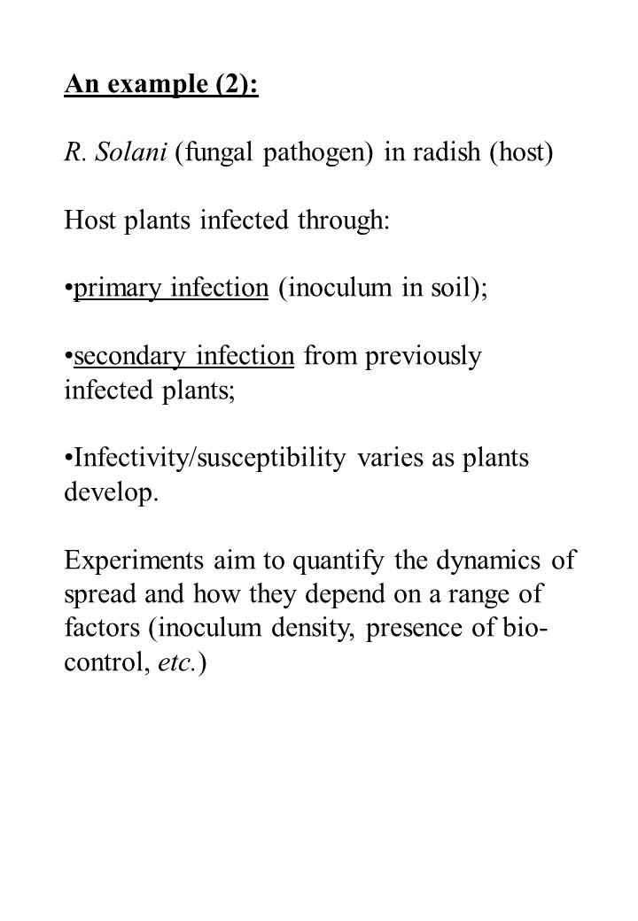 An example (2): R. Solani (fungal pathogen) in radish (host) Host plants infected through: primary infection (inoculum in soil); secondary infection f