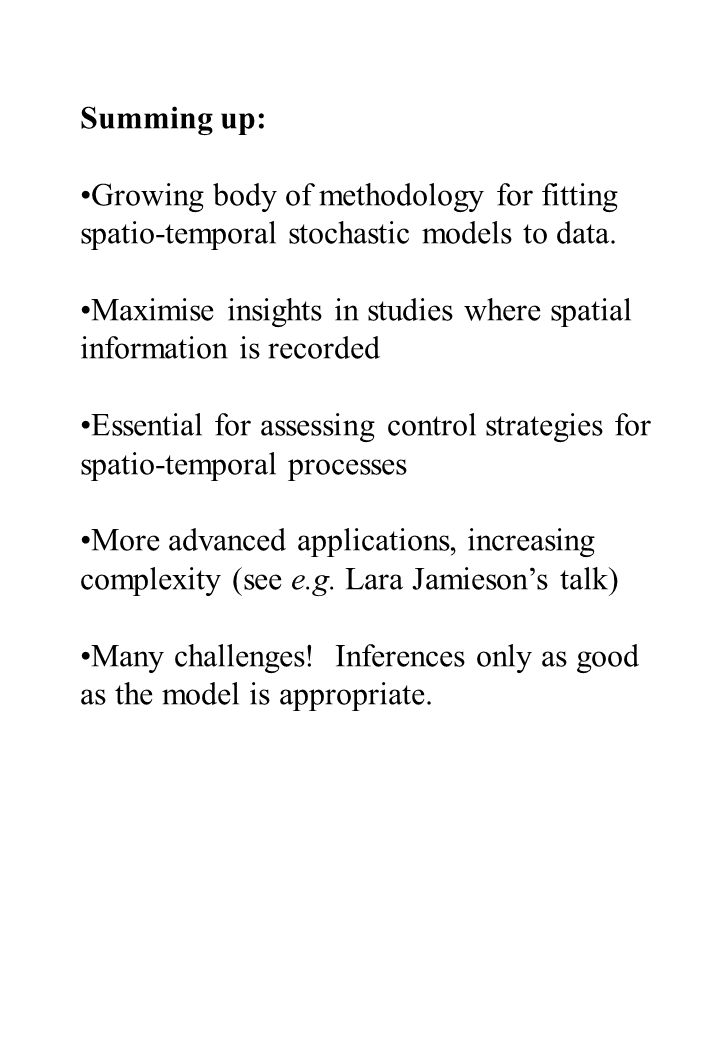 Summing up: Growing body of methodology for fitting spatio-temporal stochastic models to data. Maximise insights in studies where spatial information