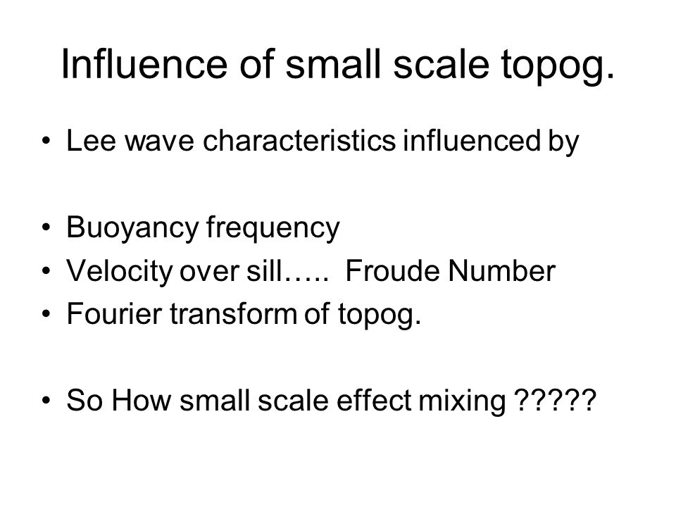 Influence of small scale topog. Lee wave characteristics influenced by Buoyancy frequency Velocity over sill….. Froude Number Fourier transform of top