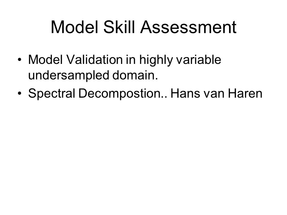Model Skill Assessment Model Validation in highly variable undersampled domain. Spectral Decompostion.. Hans van Haren