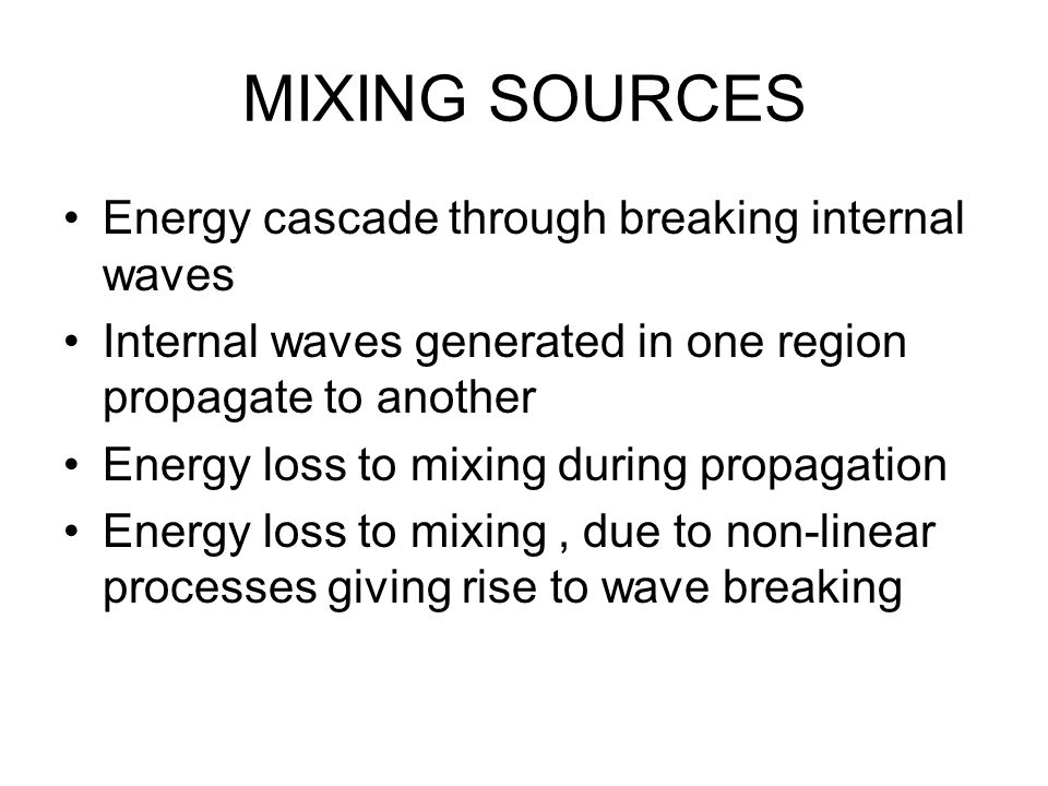 MIXING SOURCES Energy cascade through breaking internal waves Internal waves generated in one region propagate to another Energy loss to mixing during