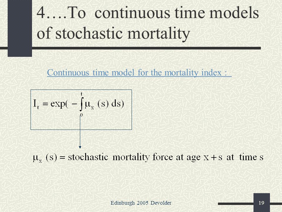 Edinburgh 2005 Devolder19 4….To continuous time models of stochastic mortality Continuous time model for the mortality index :