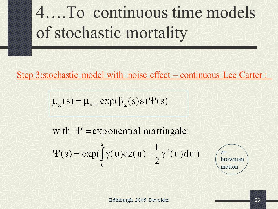 Edinburgh 2005 Devolder23 4….To continuous time models of stochastic mortality Step 3:stochastic model with noise effect – continuous Lee Carter : z= brownian motion
