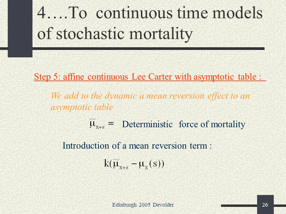Edinburgh 2005 Devolder26 4….To continuous time models of stochastic mortality Step 5: affine continuous Lee Carter with asymptotic table : We add to the dynamic a mean reversion effect to an asymptotic table Deterministic force of mortality Introduction of a mean reversion term :