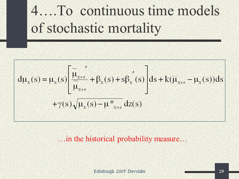 Edinburgh 2005 Devolder29 4….To continuous time models of stochastic mortality …in the historical probability measure…