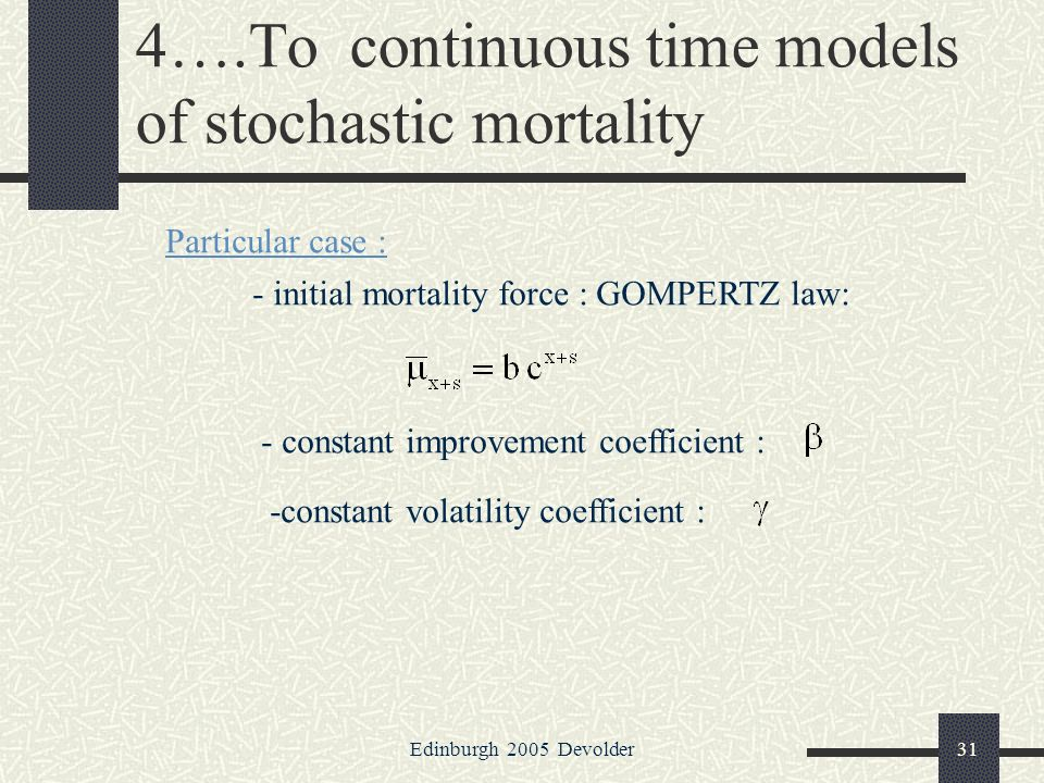 Edinburgh 2005 Devolder31 4….To continuous time models of stochastic mortality Particular case : - initial mortality force : GOMPERTZ law: - constant improvement coefficient : -constant volatility coefficient :