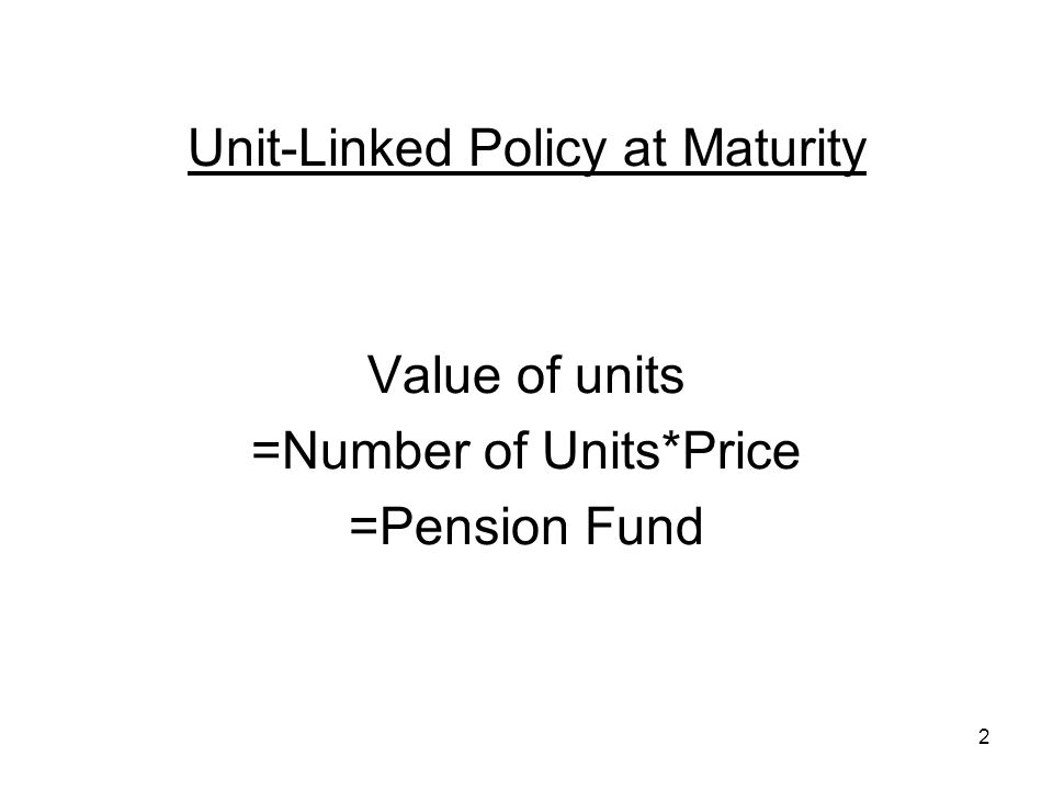 2 Unit-Linked Policy at Maturity Value of units =Number of Units*Price =Pension Fund