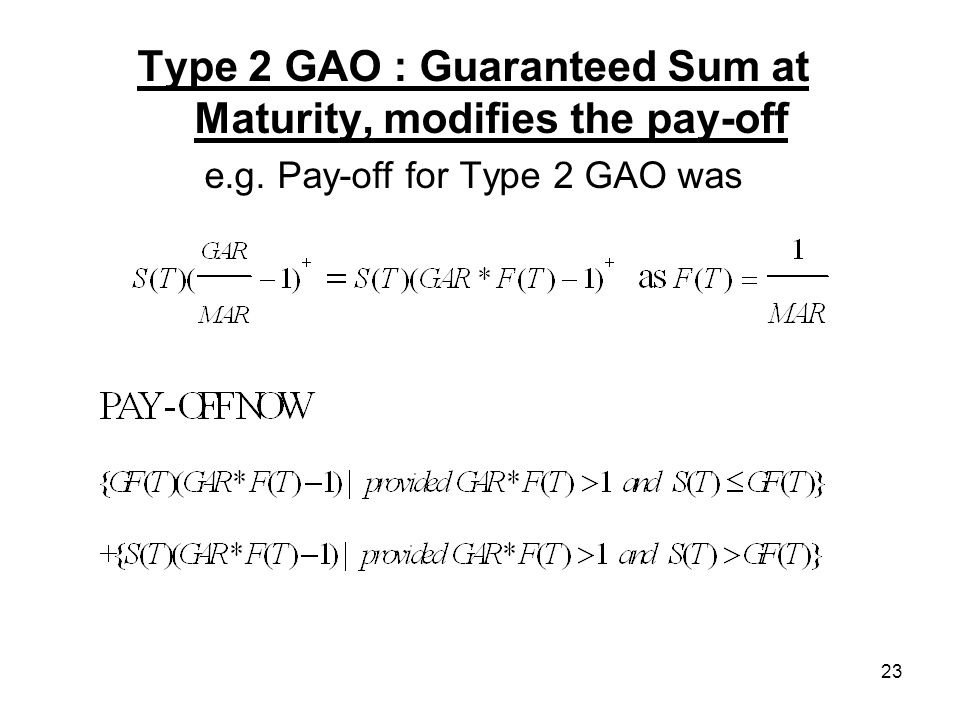 23 Type 2 GAO : Guaranteed Sum at Maturity, modifies the pay-off e.g. Pay-off for Type 2 GAO was