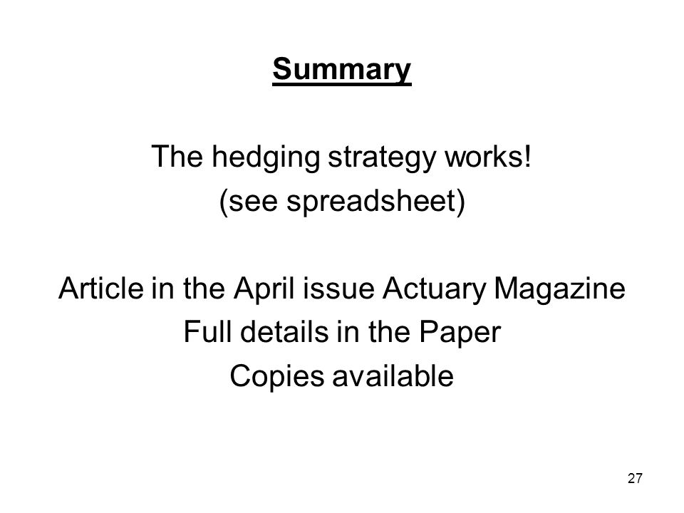 27 Summary The hedging strategy works! (see spreadsheet) Article in the April issue Actuary Magazine Full details in the Paper Copies available