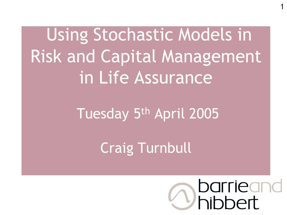 1 Using Stochastic Models in Risk and Capital Management in Life Assurance Tuesday 5 th April 2005 Craig Turnbull