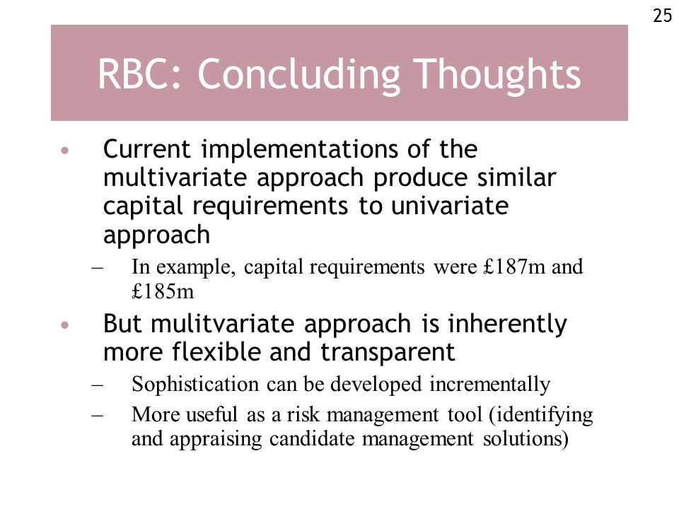 25 RBC: Concluding Thoughts Current implementations of the multivariate approach produce similar capital requirements to univariate approach –In example, capital requirements were £187m and £185m But mulitvariate approach is inherently more flexible and transparent –Sophistication can be developed incrementally –More useful as a risk management tool (identifying and appraising candidate management solutions)