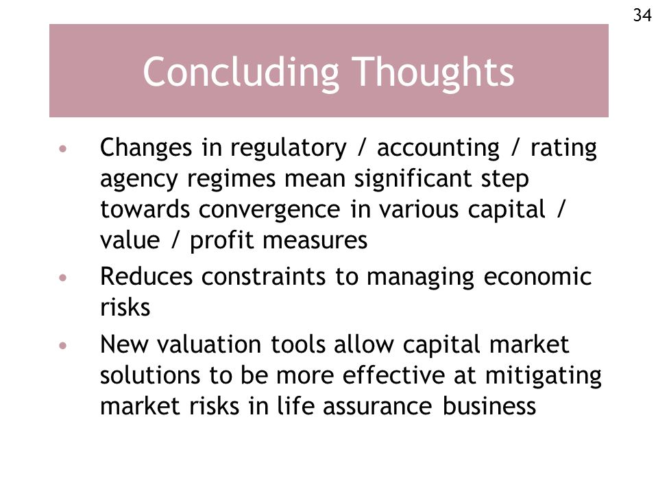 34 Concluding Thoughts Changes in regulatory / accounting / rating agency regimes mean significant step towards convergence in various capital / value / profit measures Reduces constraints to managing economic risks New valuation tools allow capital market solutions to be more effective at mitigating market risks in life assurance business