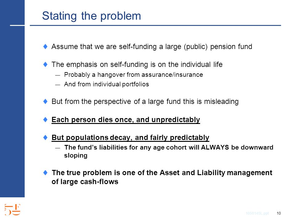 1050145L.ppt 10 Stating the problem Assume that we are self-funding a large (public) pension fund The emphasis on self-funding is on the individual life Probably a hangover from assurance/insurance And from individual portfolios But from the perspective of a large fund this is misleading Each person dies once, and unpredictably But populations decay, and fairly predictably The funds liabilities for any age cohort will ALWAYS be downward sloping The true problem is one of the Asset and Liability management of large cash-flows