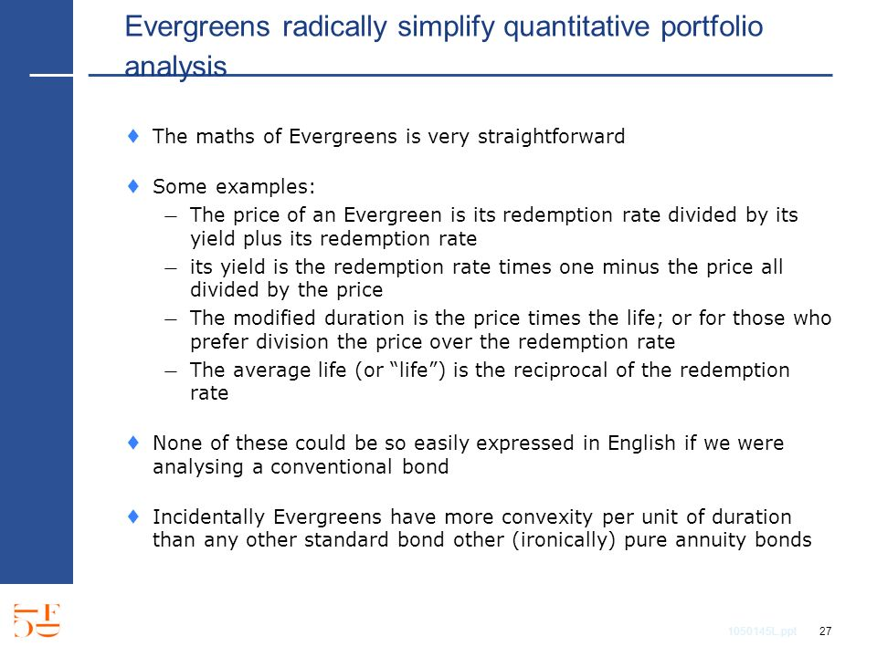1050145L.ppt 27 Evergreens radically simplify quantitative portfolio analysis The maths of Evergreens is very straightforward Some examples: The price