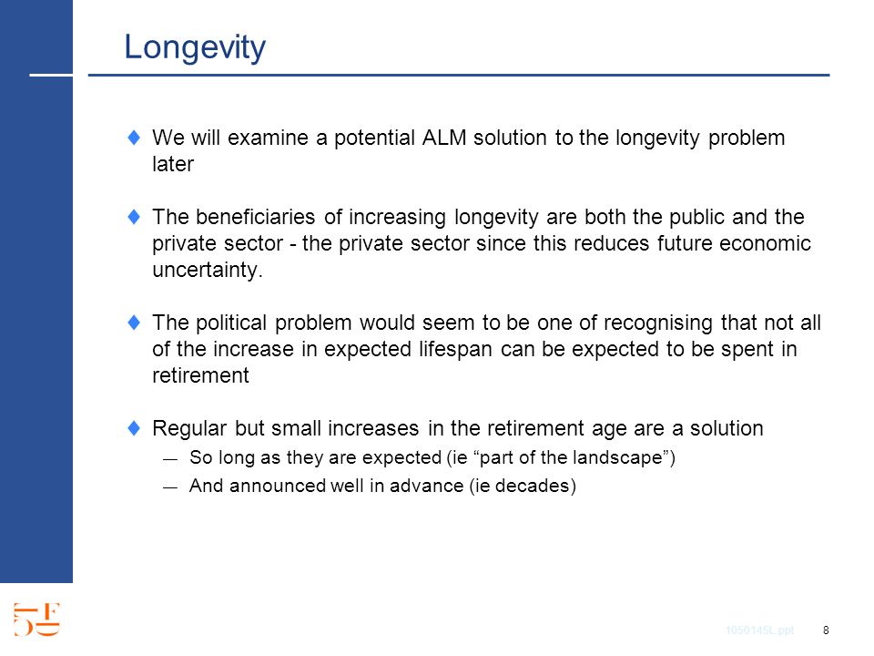 1050145L.ppt 8 Longevity We will examine a potential ALM solution to the longevity problem later The beneficiaries of increasing longevity are both th