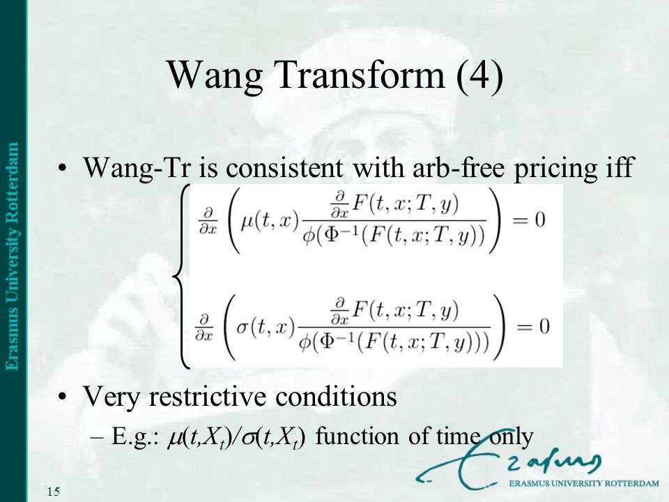 15 Wang Transform (4) Wang-Tr is consistent with arb-free pricing iff Very restrictive conditions –E.g.: (t,X t )/ (t,X t ) function of time only