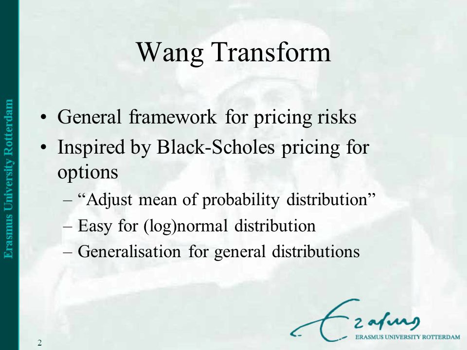 2 Wang Transform General framework for pricing risks Inspired by Black-Scholes pricing for options –Adjust mean of probability distribution –Easy for