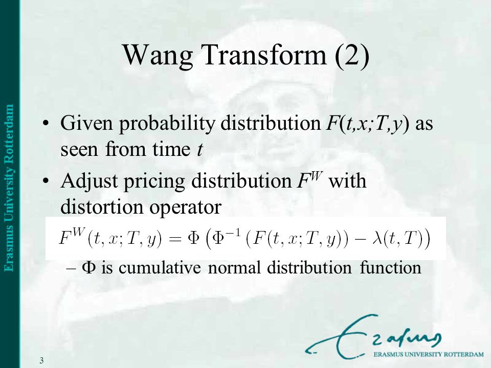 3 Wang Transform (2) Given probability distribution F(t,x;T,y) as seen from time t Adjust pricing distribution F W with distortion operator – is cumulative normal distribution function
